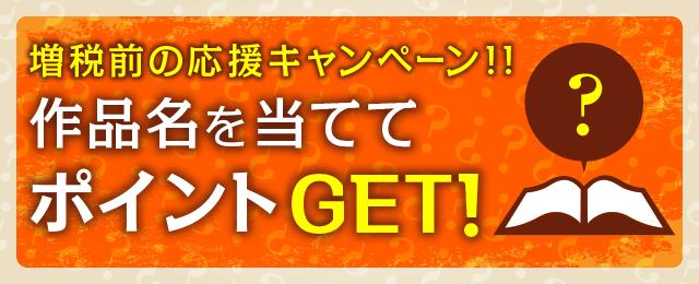 増税前の応援キャンペーン!!作品名を当ててポイントGET!